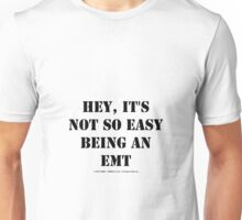 Hey, It's Not So Easy Being An EMT - Black Text Unisex T-Shirt
