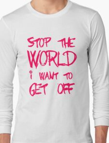 Stop The World I Want To Get Off Long Sleeve T-Shirt