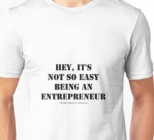 Hey, It's Not So Easy Being An Entrepreneur - Black Text Unisex T-Shirt