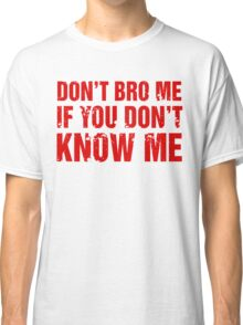 Don't Bro Me If You Don't Know Me Classic T-Shirt