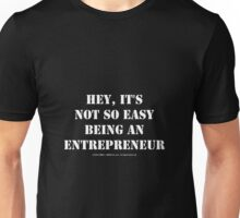 Hey, It's Not So Easy Being An Entrepreneur - White Text Unisex T-Shirt