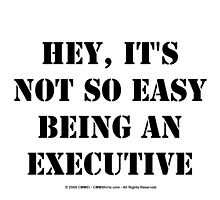 Hey, It's Not So Easy Being An Executive - Black Text by cmmei