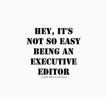Hey, It's Not So Easy Being An Executive Editor - Black Text Unisex T-Shirt