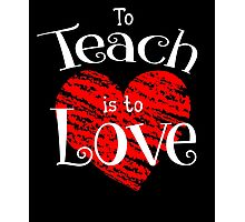 To Teach Is To Love T-Shirt Photographic Print