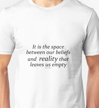 It is the space between our beliefs and  reality that leaves us empty Unisex T-Shirt