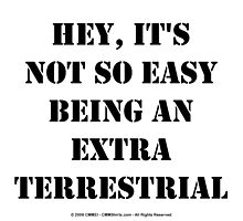 Hey, It's Not So Easy Being An Extraterrestrial - Black Text by cmmei