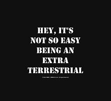 Hey, It's Not So Easy Being An Extraterrestrial - White Text Unisex T-Shirt