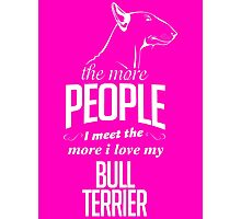 The More People I Meet The More I Love My Bull Terrier Photographic Print
