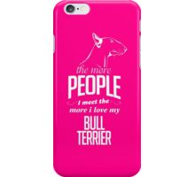 The More People I Meet The More I Love My Bull Terrier iPhone Case/Skin