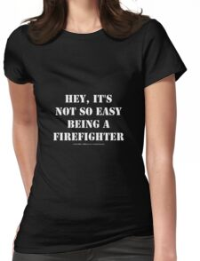 Hey, It's Not So Easy Being A Firefighter - White Text Womens Fitted T-Shirt