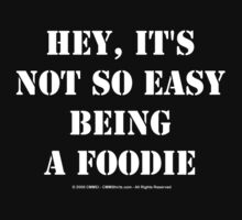 Hey, It's Not So Easy Being A Foodie - White Text T-Shirt