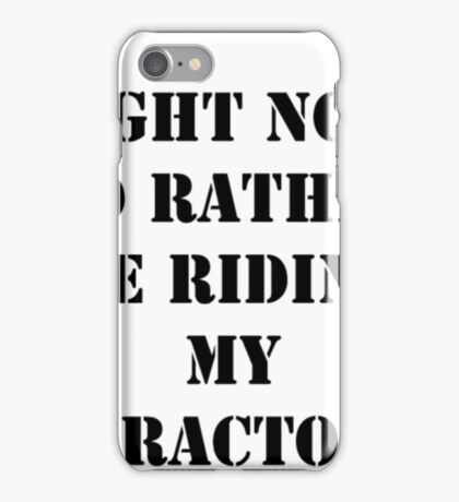 Right Now I'd Rather Riding Tractor Funny Tractor Shirt iPhone Case/Skin