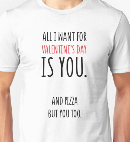 All I Want For Valentines Day Is Pizza And You Unisex T-Shirt