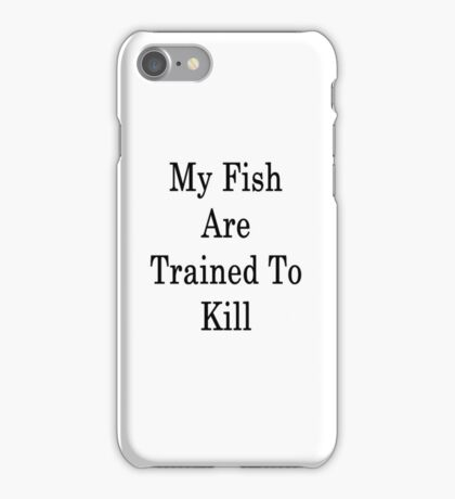 My Fish Are Trained To Kill  iPhone Case/Skin