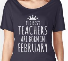 THE BEST TEACHERS ARE BORN IN FEBRUARY Women's Relaxed Fit T-Shirt