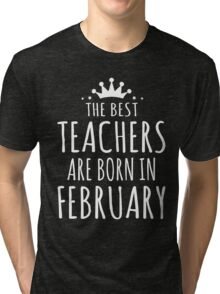 THE BEST TEACHERS ARE BORN IN FEBRUARY Tri-blend T-Shirt
