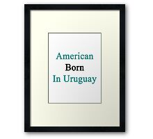 American Born In Uruguay  Framed Print