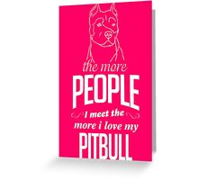 The More People I Meet The More I Love My Pitbull Greeting Card