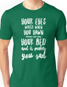 Your eyes water when you yawn because you miss your bed and it makes you sad Unisex T-Shirt