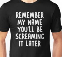 REMEMBER MY NAME YOU'LL BE SCREAMING IT LATER Unisex T-Shirt