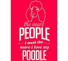 The More People I Meet The More I Love My Poodle Photographic Print