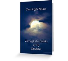 Your Light Shines Through the Depths of My Shadows Greeting Card