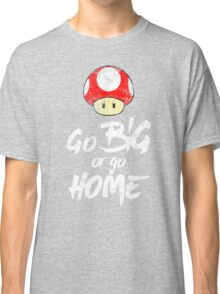 Go Big or Go Home Classic T-Shirt