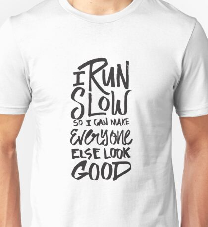 I Run Slow So I Can Make Everyone Else Look Good Unisex T-Shirt