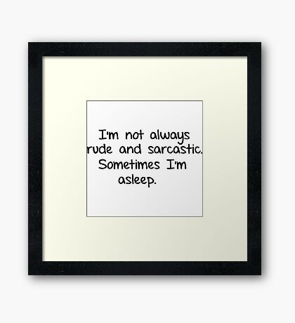 I'm not always rude and sarcastic. Sometimes I'm asleep.  Framed Print