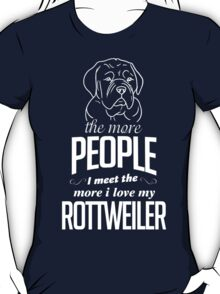 The More People I Meet The More I Love My Rottweiler T-Shirt