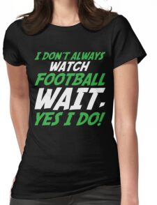 I Don't Always Watch Football Wait, Yes I Do Womens Fitted T-Shirt