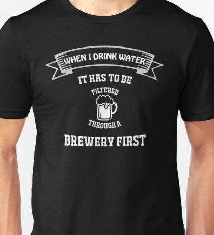 When I Drink Water Funny Beer Shirt Unisex T-Shirt