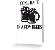 Come Back In A Few Beers Funny Beer Shirt Greeting Card