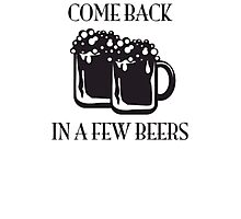 Come Back In A Few Beers Funny Beer Shirt Photographic Print