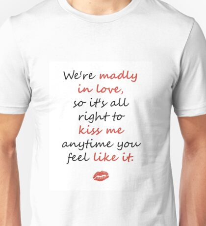 Madly in Love, so Kiss Me Unisex T-Shirt
