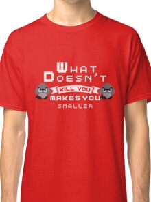 What Doesnt Kill You Makes You smaller Classic T-Shirt