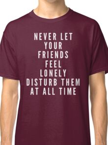 Never let your friends feel lonely! Disturb them at all times! Classic T-Shirt