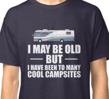I May Be Old But I Have Been To Many Cool Campsites Classic T-Shirt