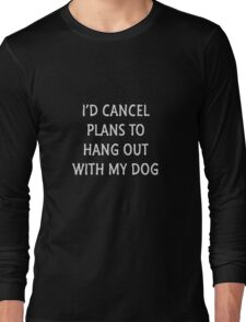 Cancel Plans For My Dog Long Sleeve T-Shirt