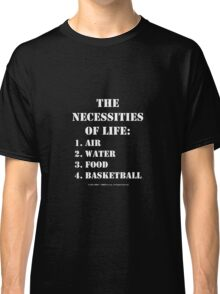 The Necessities Of Life: Basketball - White Text Classic T-Shirt
