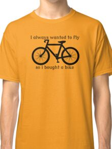 I always Wanted To Fly, So I bought a bike Classic T-Shirt
