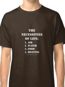 The Necessities Of Life: Boating - White Text Classic T-Shirt