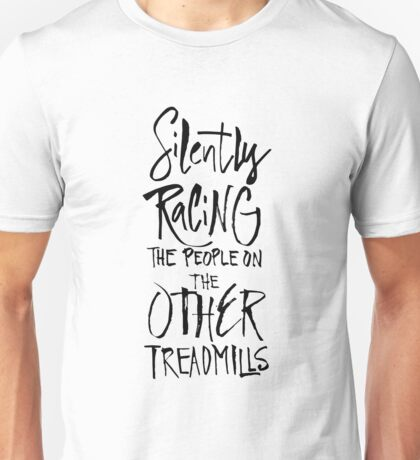 Silenty racing the people on the other treadmills - funny fitness gym shirt Unisex T-Shirt