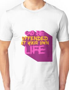 Go Be Offended At Your Own Life Unisex T-Shirt