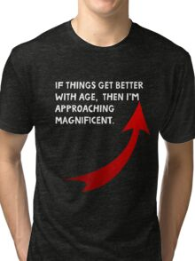 If things get better with age, then I'm approaching magnificent. Funny quote. Tri-blend T-Shirt