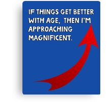 If things get better with age, then I'm approaching magnificent. Funny quote. Canvas Print