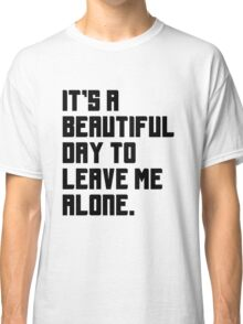 It's a beautiful day to leave me alone. Funny Quote. Classic T-Shirt