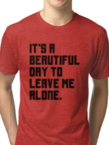 It's a beautiful day to leave me alone. Funny Quote. Tri-blend T-Shirt
