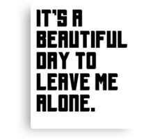 It's a beautiful day to leave me alone. Funny Quote. Canvas Print
