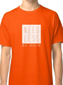 Need Less Do More Uplifting Graphic Tee Shirt Hipster Style Classic T-Shirt
